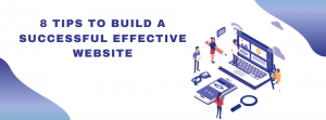 8 TIPS TO BUILD A SUCCESSFUL EFFECTIVE WEBSITE